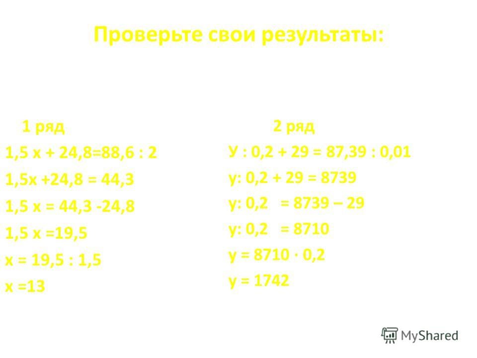 Проверьте свои результаты: 1 ряд 1,5 х + 24,8=88,6 : 2 1,5 х +24,8 = 44,3 1,5 х = 44,3 -24,8 1,5 х =19,5 х = 19,5 : 1,5 х =13 2 ряд У : 0,2 + 29 = 87,39 : 0,01 у: 0,2 + 29 = 8739 у: 0,2 = 8739 – 29 у: 0,2 = 8710 у = 8710 · 0,2 у = 1742