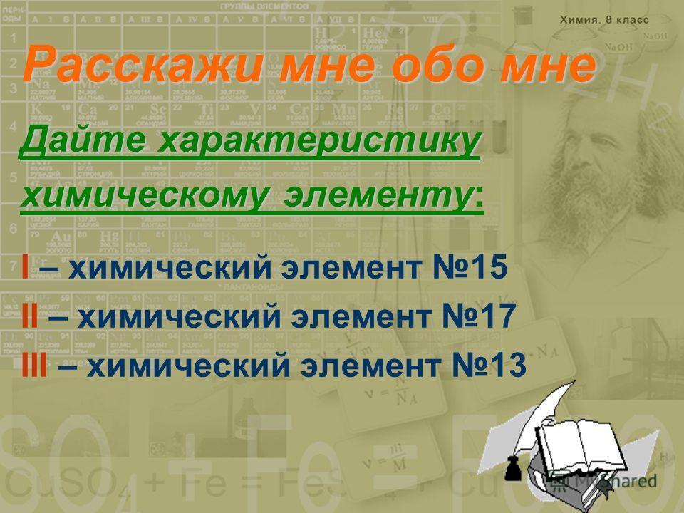 Расскажи мне обо мне Дайте характеристику химическому элементу химическому элементу: I – химический элемент 15 II – химический элемент 17 III – химический элемент 13