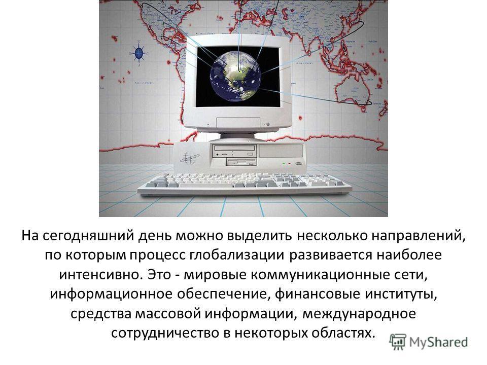 На сегодняшний день можно выделить несколько направлений, по которым процесс глобализации развивается наиболее интенсивно. Это - мировые коммуникационные сети, информационное обеспечение, финансовые институты, средства массовой информации, международ