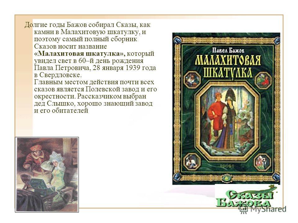 Долгие годы Бажов собирал Сказы, как камни в Малахитовую шкатулку, и поэтому самый полный сборник Сказов носит название «Малахитовая шкатулка», который увидел свет в 60–й день рождения Павла Петровича, 28 января 1939 года в Свердловске. Главным место