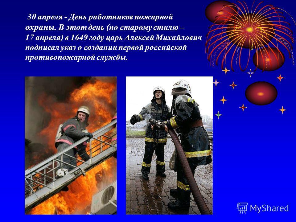 30 апреля - День работников пожарной охраны. В этот день (по старому стилю – 17 апреля) в 1649 году царь Алексей Михайлович подписал указ о создании первой российской противопожарной службы.