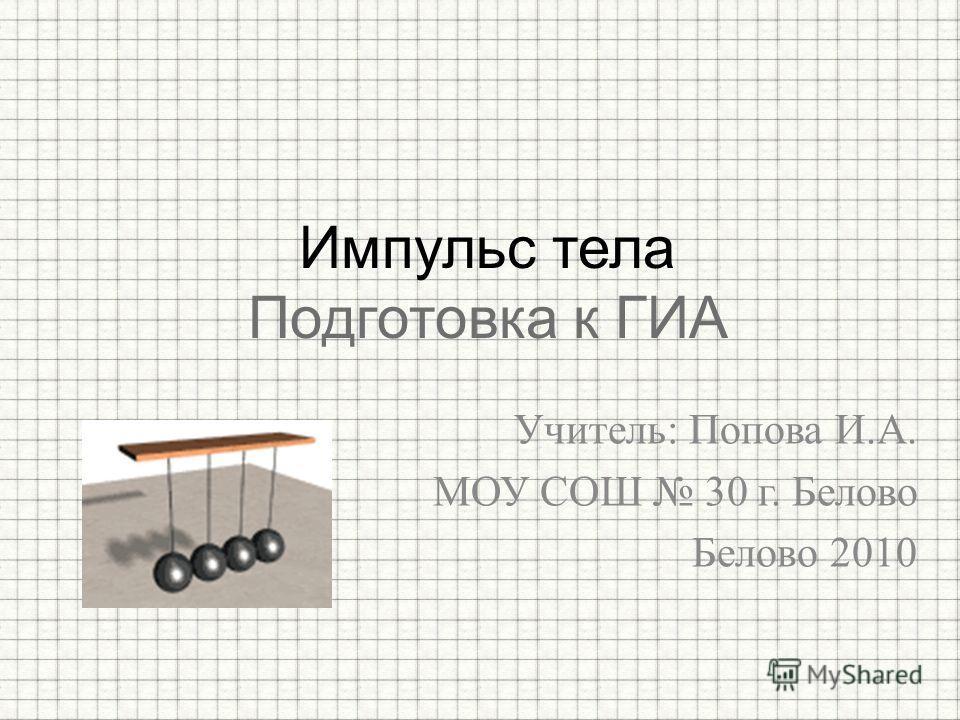 Учитель: Попова И.А. МОУ СОШ 30 г. Белово Белово 2010 Импульс тела Подготовка к ГИА