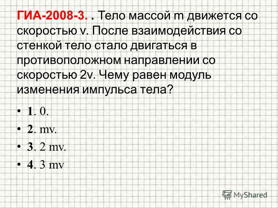 ГИА-2008-3.. Тело массой m движется со скоростью v. После взаимодействия со стенкой тело стало двигаться в противоположном направлении со скоростью 2v. Чему равен модуль изменения импульса тела? 1. 0. 2. mv. 3. 2 mv. 4. 3 mv