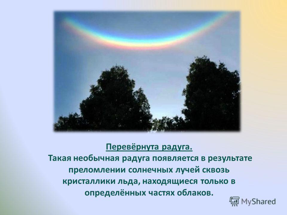 Перевёрнута радуга. Такая необычная радуга появляется в результате преломлении солнечных лучей сквозь кристаллики льда, находящиеся только в определённых частях облаков.