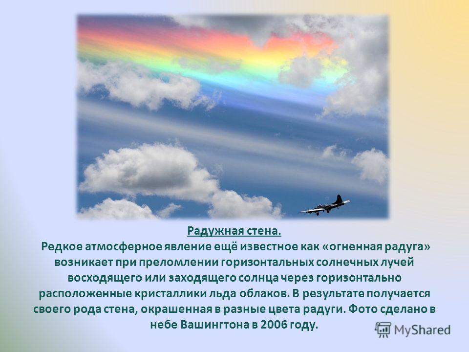 Радужная стена. Редкое атмосферное явление ещё известное как «огненная радуга» возникает при преломлении горизонтальных солнечных лучей восходящего или заходящего солнца через горизонтально расположенные кристаллики льда облаков. В результате получае