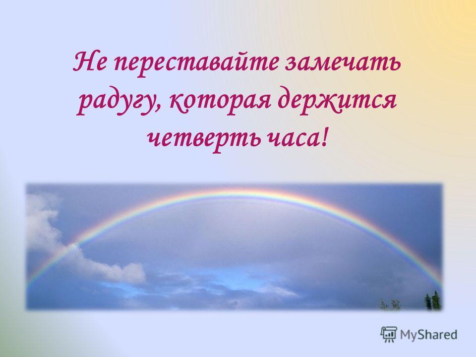 Не переставайте замечать радугу, которая держится четверть часа!