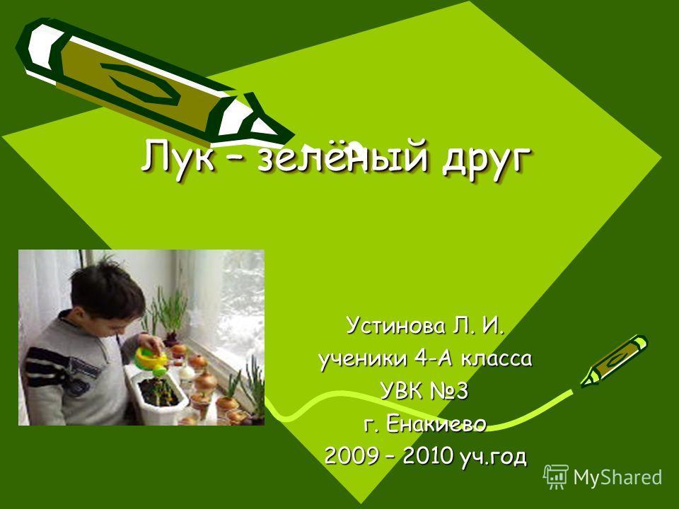 Лук – зелёный друг Устинова Л. И. ученики 4-А класса УВК 3 г. Енакиево 2009 – 2010 уч.год