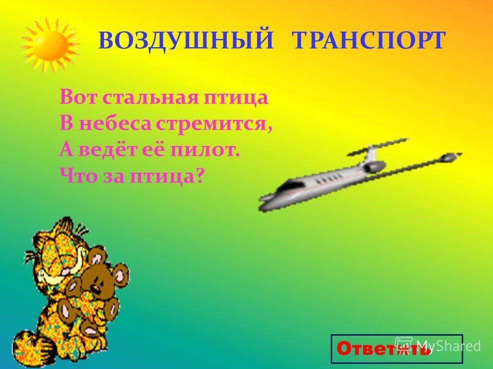 Вот стальная птица В небеса стремится, А ведёт её пилот. Что за птица? ВОЗДУШНЫЙ ТРАНСПОРТ