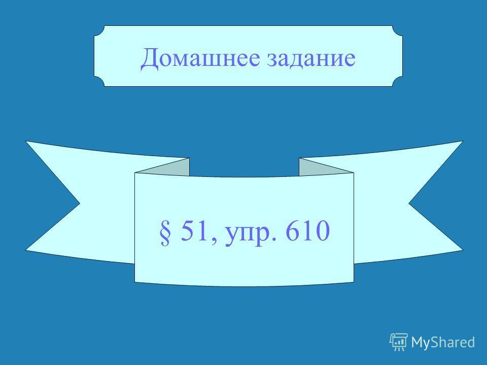 § 51, упр. 610 Домашнее задание
