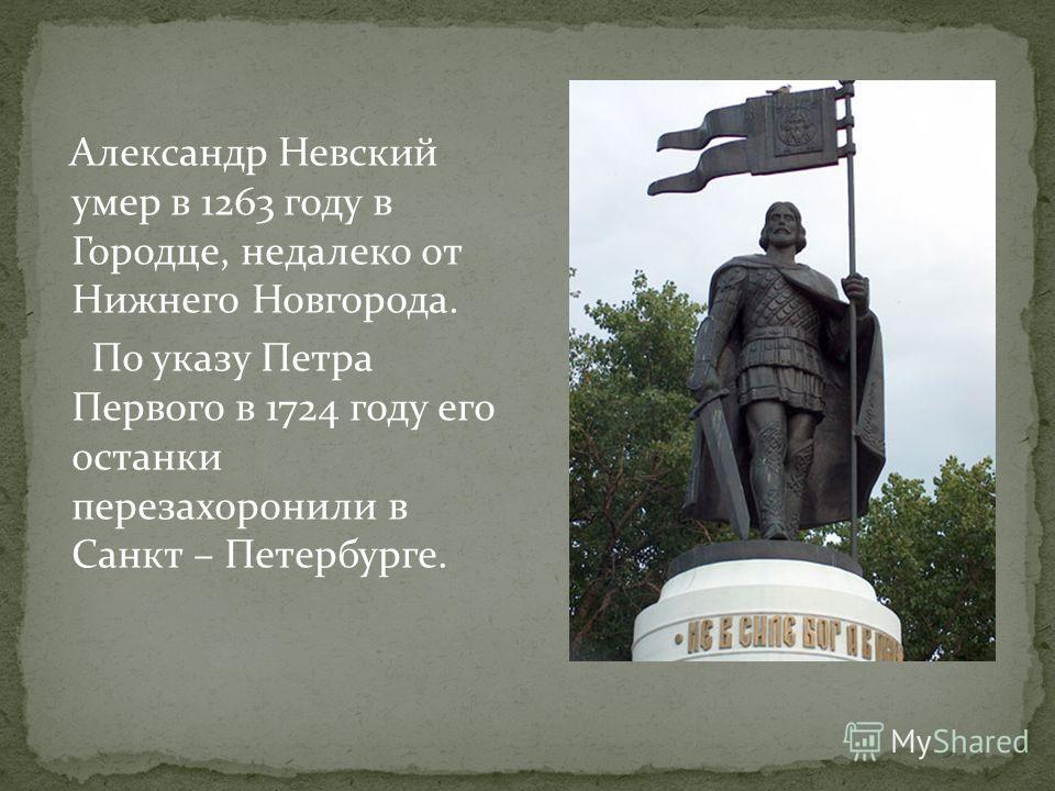 Александр Невский умер в 1263 году в Городце, недалеко от Нижнего Новгорода. По указу Петра Первого в 1724 году его останки перезахоронили в Санкт – Петербурге.