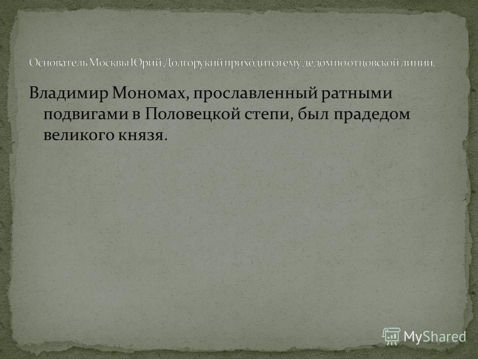Владимир Мономах, прославленный ратными подвигами в Половецкой степи, был прадедом великого князя.