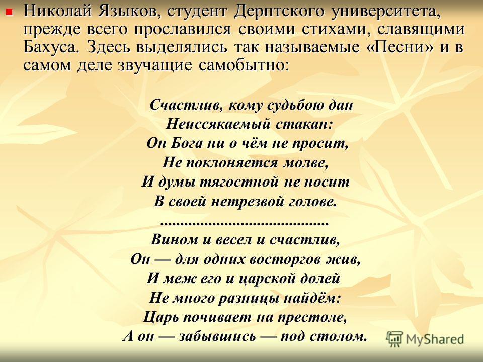 Николай Языков, студент Дерптского университета, прежде всего прославился своими стихами, славящими Бахуса. Здесь выделялись так называемые «Песни» и в самом деле звучащие самобытно: Николай Языков, студент Дерптского университета, прежде всего просл