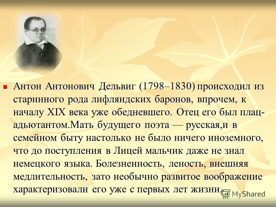 Антон Антонович Дельвиг (1798–1830) происходил из старинного рода лифляндских баронов, впрочем, к началу XIX века уже обедневшего. Отец его был плац- адьютантом.Мать будущего поэта русская,и в семейном быту настолько не было ничего иноземного, что до