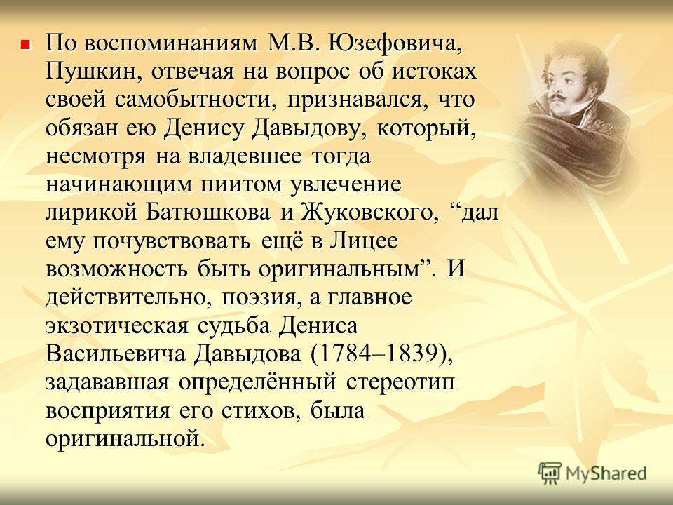 По воспоминаниям М.В. Юзефовича, Пушкин, отвечая на вопрос об истоках своей самобытности, признавался, что обязан ею Денису Давыдову, который, несмотря на владевшее тогда начинающим пиитом увлечение лирикой Батюшкова и Жуковского, дал ему почувствова