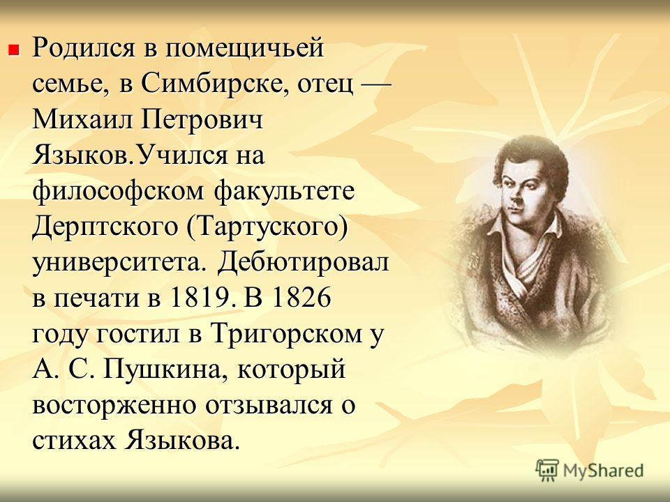 Родился в помещичьей семье, в Симбирске, отец Михаил Петрович Языков.Учился на философском факультете Дерптского (Тартуского) университета. Дебютировал в печати в 1819. В 1826 году гостил в Тригорском у А. С. Пушкина, который восторженно отзывался о