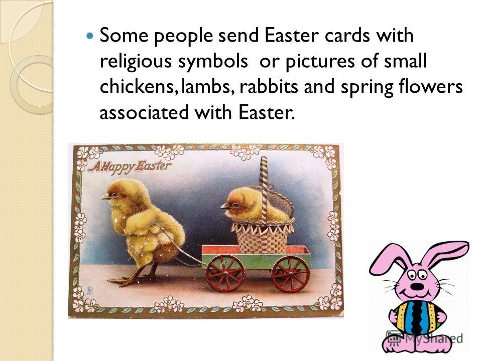 Some people send Easter cards with religious symbols or pictures of small chickens, lambs, rabbits and spring flowers associated with Easter.