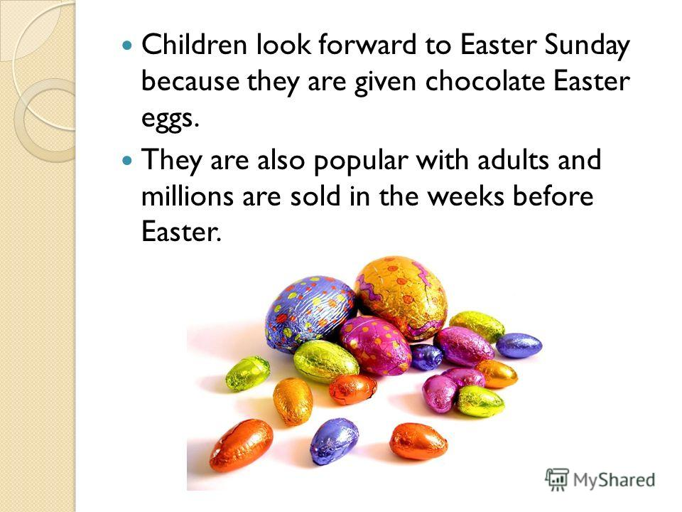 Children look forward to Easter Sunday because they are given chocolate Easter eggs. They are also popular with adults and millions are sold in the weeks before Easter.