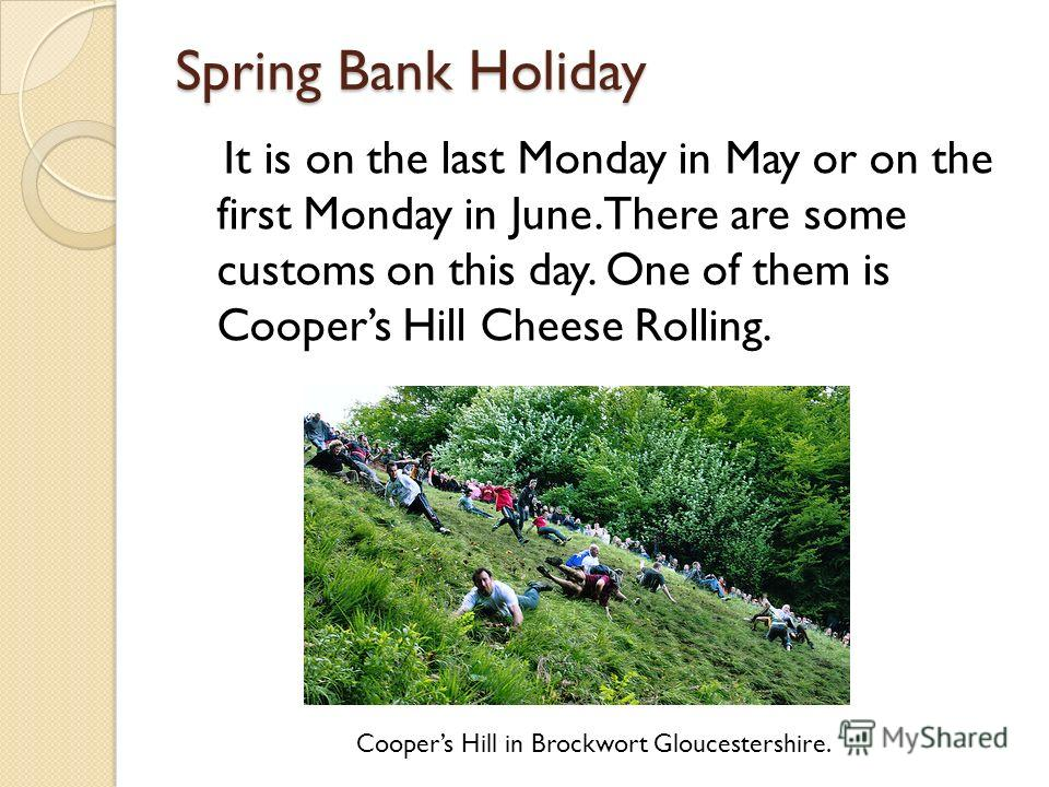 Spring Bank Holiday Coopers Hill in Brockwort Gloucestershire. It is on the last Monday in May or on the first Monday in June. There are some customs on this day. One of them is Coopers Hill Cheese Rolling.