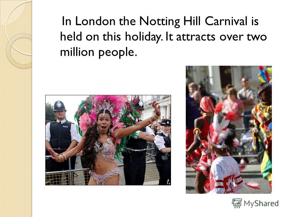 In London the Notting Hill Carnival is held on this holiday. It attracts over two million people.