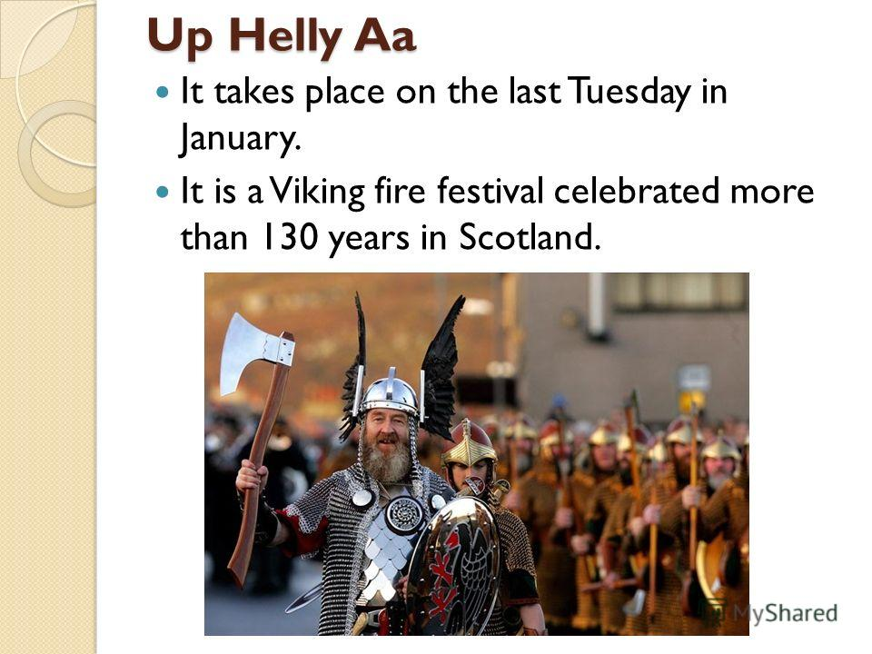 Up Helly Aa It takes place on the last Tuesday in January. It is a Viking fire festival celebrated more than 130 years in Scotland.