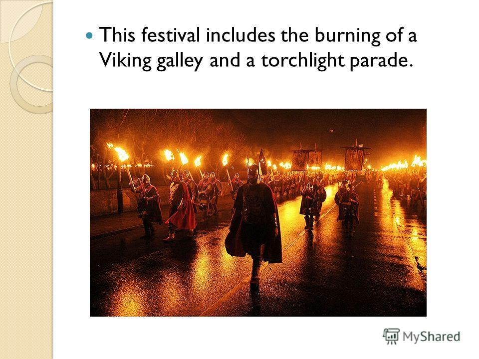 This festival includes the burning of a Viking galley and a torchlight parade.