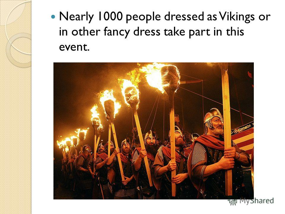 Nearly 1000 people dressed as Vikings or in other fancy dress take part in this event.