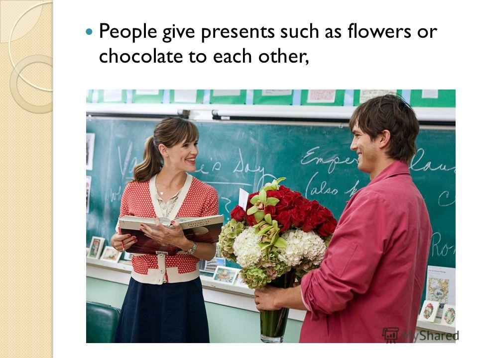 People give presents such as flowers or chocolate to each other,
