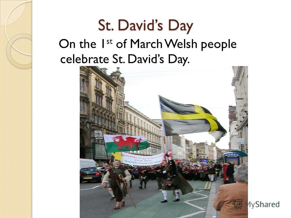 St. Davids Day St. Davids Day On the 1 st of March Welsh people celebrate St. Davids Day.