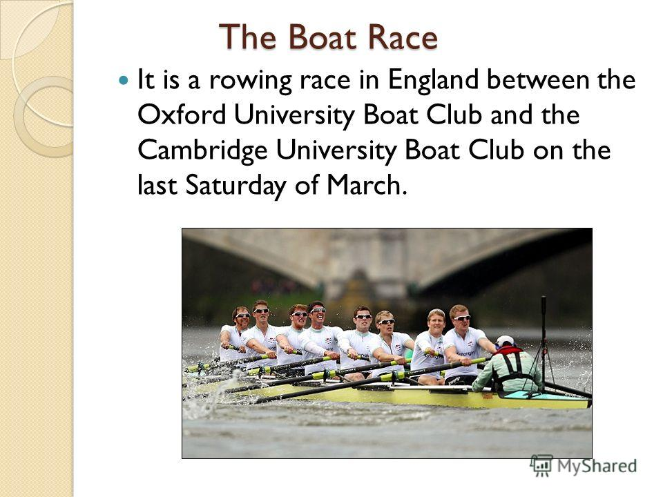 The Boat Race The Boat Race It is a rowing race in England between the Oxford University Boat Club and the Cambridge University Boat Club on the last Saturday of March.