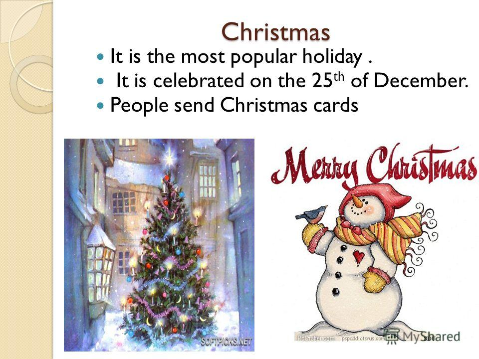 Christmas Christmas It is the most popular holiday. It is celebrated on the 25 th of December. People send Christmas cards