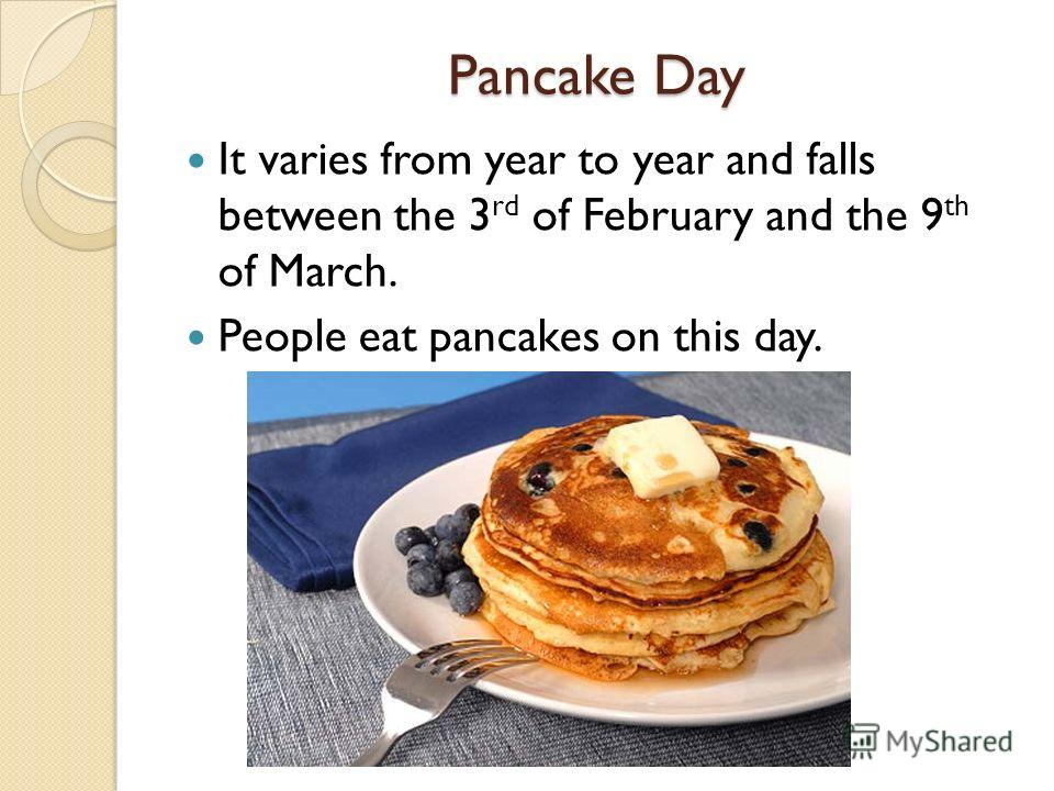 Pancake Day It varies from year to year and falls between the 3 rd of February and the 9 th of March. People eat pancakes on this day.