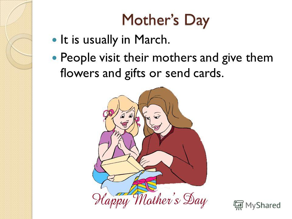 Mothers Day It is usually in March. People visit their mothers and give them flowers and gifts or send cards.