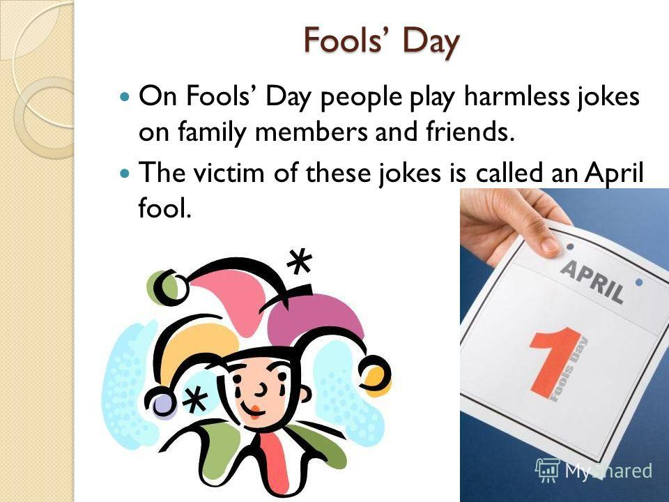Fools Day On Fools Day people play harmless jokes on family members and friends. The victim of these jokes is called an April fool.