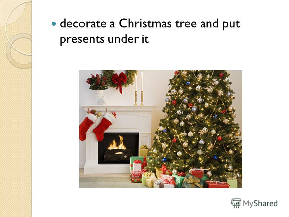 decorate a Christmas tree and put presents under it