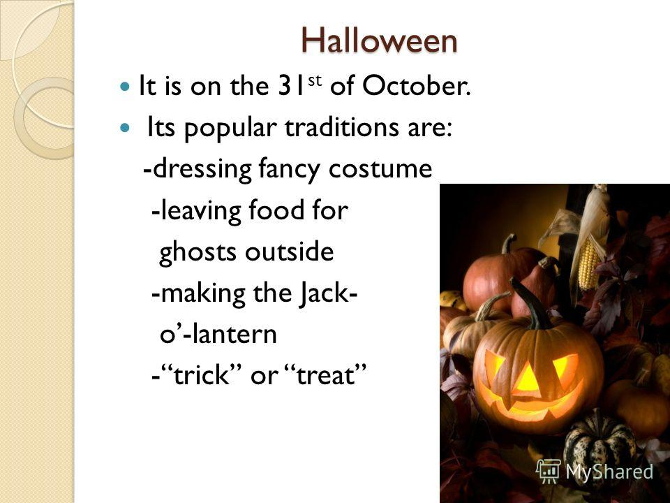 Halloween It is on the 31 st of October. Its popular traditions are: -dressing fancy costume -leaving food for ghosts outside -making the Jack- o-lantern -trick or treat