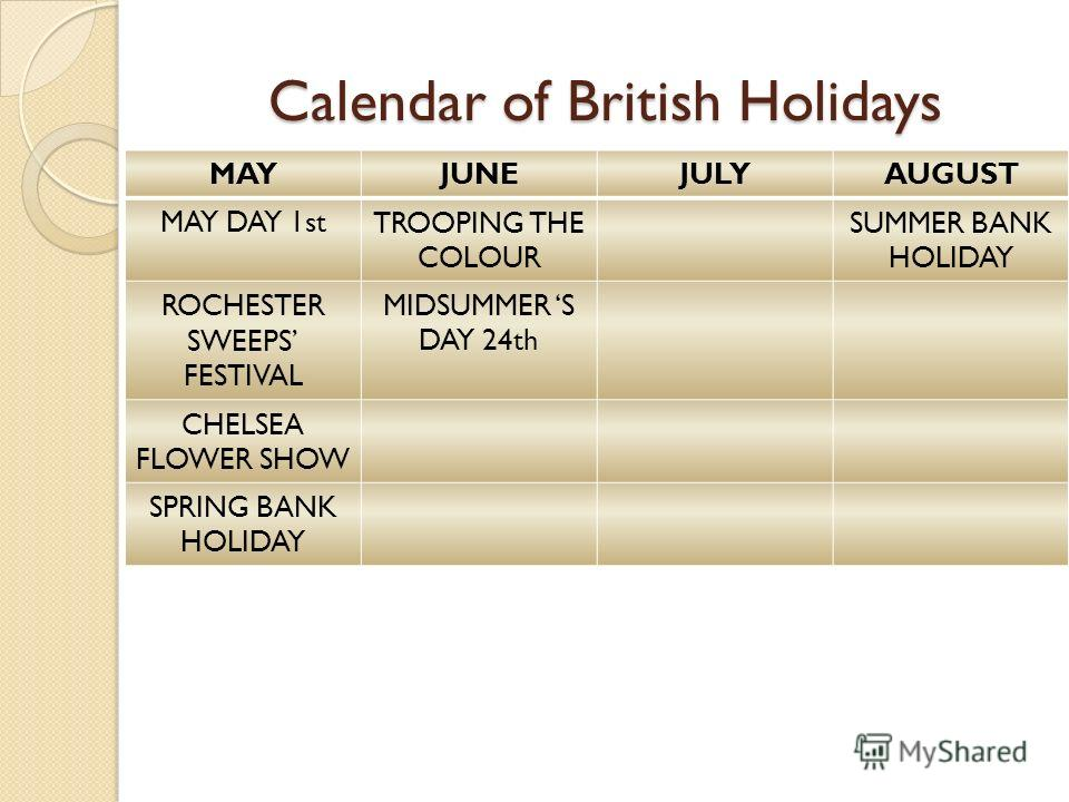 Calendar of British Holidays MAYJUNEJULYAUGUST MAY DAY 1stTROOPING THE COLOUR SUMMER BANK HOLIDAY ROCHESTER SWEEPS FESTIVAL MIDSUMMER S DAY 24th CHELSEA FLOWER SHOW SPRING BANK HOLIDAY