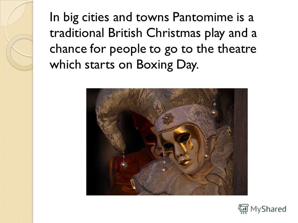 In big cities and towns Pantomime is a traditional British Christmas play and a chance for people to go to the theatre which starts on Boxing Day.