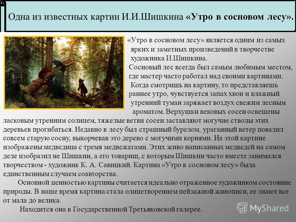 Много художников в России, но мало кто знаменит, как Иван Иванович Шишкин (18321898) русский художник-пейзажист, живописец, рисовальщик и гравёр-аквафортист. Больше всего на свете он любил рисовать пейзажи. Шумят на его картинах берёзовые рощи, волну