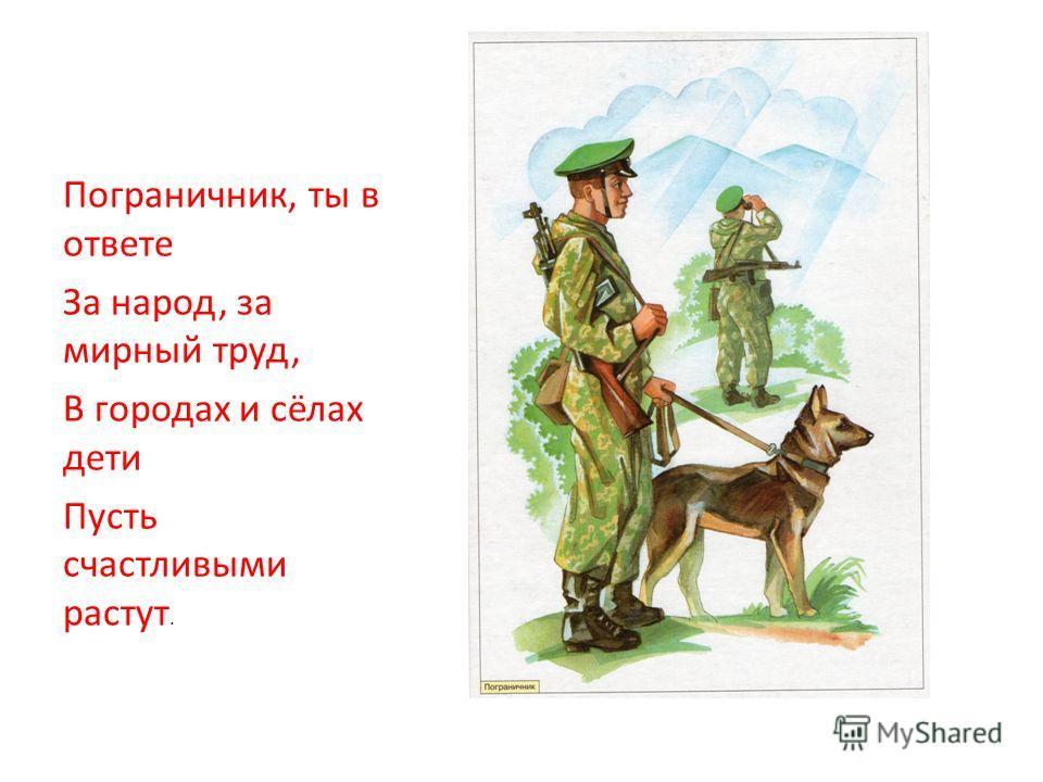 Пограничник, ты в ответе За народ, за мирный труд, В городах и сёлах дети Пусть счастливыми растут.