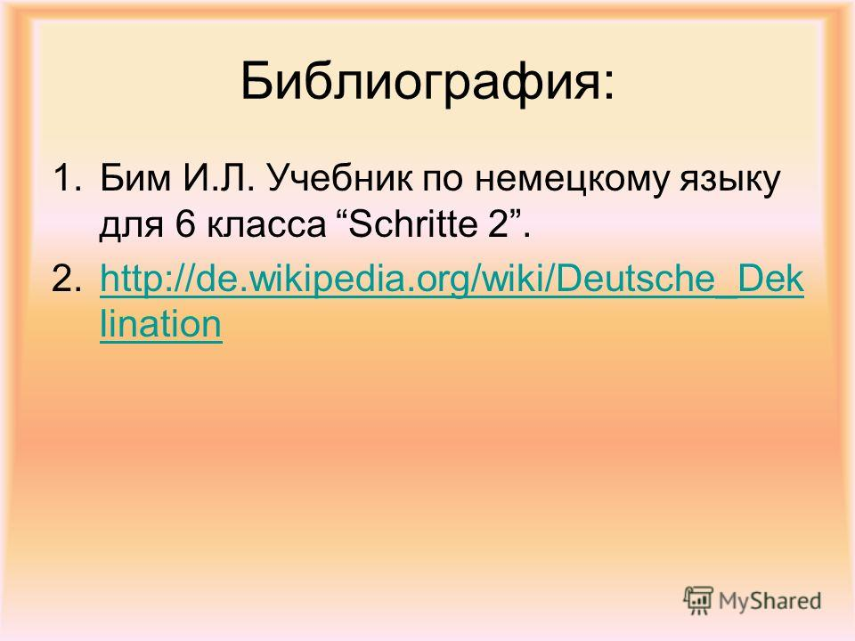 Библиография: 1. Бим И.Л. Учебник по немецкому языку для 6 класса Schritte 2. 2.http://de.wikipedia.org/wiki/Deutsche_Dek linationhttp://de.wikipedia.org/wiki/Deutsche_Dek lination