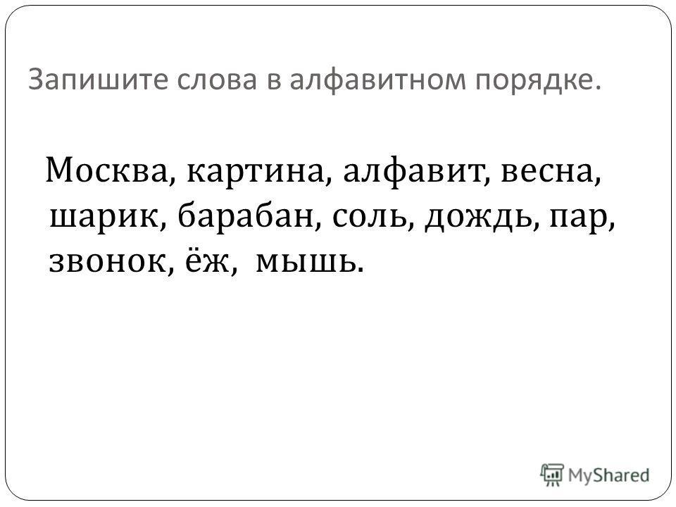 Запишите слова в алфавитном порядке. Москва, картина, алфавит, весна, шарик, барабан, соль, дождь, пар, звонок, ёж, мышь.
