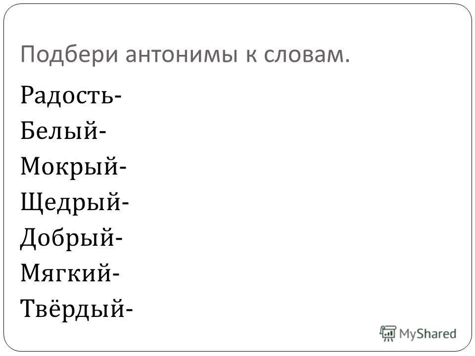 Подбери антонимы к словам. Радость - Белый - Мокрый - Щедрый - Добрый - Мягкий - Твёрдый -