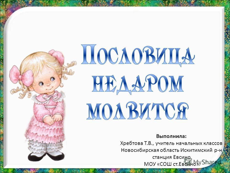 Выполнила: Хребтова Т.В., учитель начальных классов Новосибирская область Искитимский р-н станция Евсино МОУ «СОШ ст.Евсино»