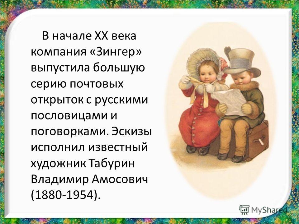 В начале XX века компания «Зингер» выпустила большую серию почтовых открыток с русскими пословицами и поговорками. Эскизы исполнил известный художник Табурин Владимир Амосович (1880-1954).