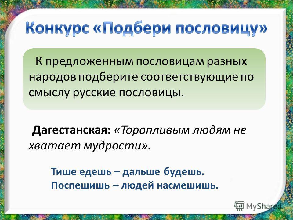К предложенным пословицам разных народов подберите соответствующие по смыслу русские пословицы. Дагестанская: «Торопливым людям не хватает мудрости». Тише едешь – дальше будешь. Поспешишь – людей насмешишь.
