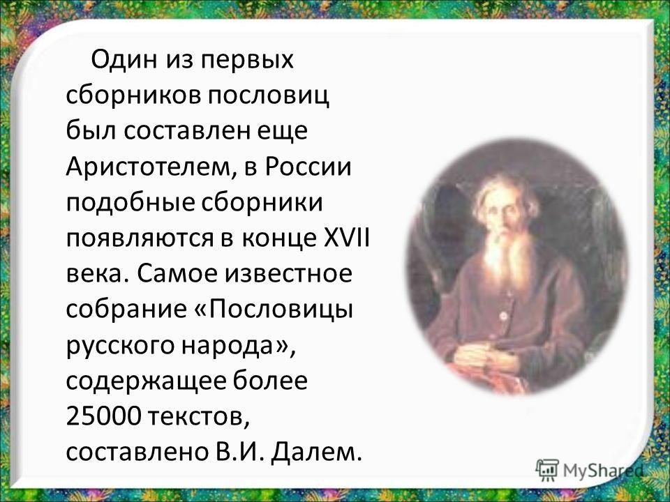 Один из первых сборников пословиц был составлен еще Аристотелем, в России подобные сборники появляются в конце XVII века. Самое известное собрание «Пословицы русского народа», содержащее более 25000 текстов, составлено В.И. Далем.
