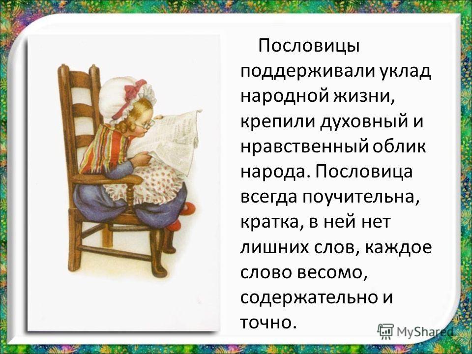 Пословицы поддерживали уклад народной жизни, крепили духовный и нравственный облик народа. Пословица всегда поучительна, кратка, в ней нет лишних слов, каждое слово весомо, содержательно и точно.