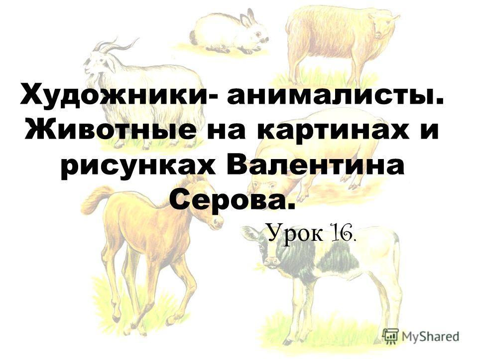 Художники- анималисты. Животные на картинах и рисунках Валентина Серова. Урок 16.