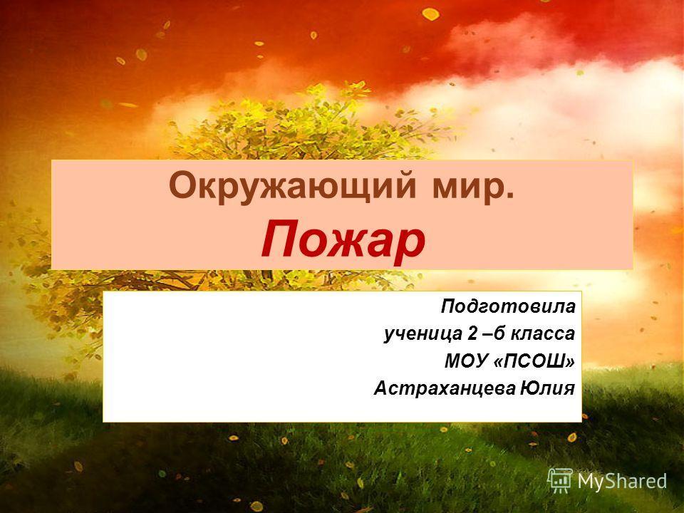 Окружающий мир. Пожар Подготовила ученица 2 –б класса МОУ «ПСОШ» Астраханцева Юлия