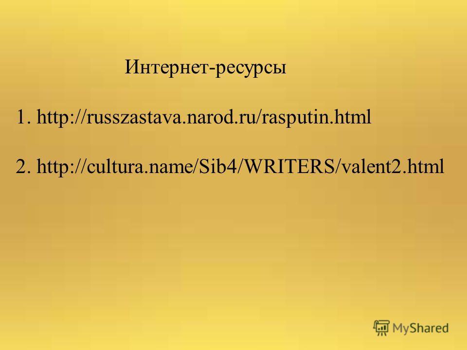 Интернет-ресурсы 1. http://russzastava.narod.ru/rasputin.html 2. http://cultura.name/Sib4/WRITERS/valent2.html